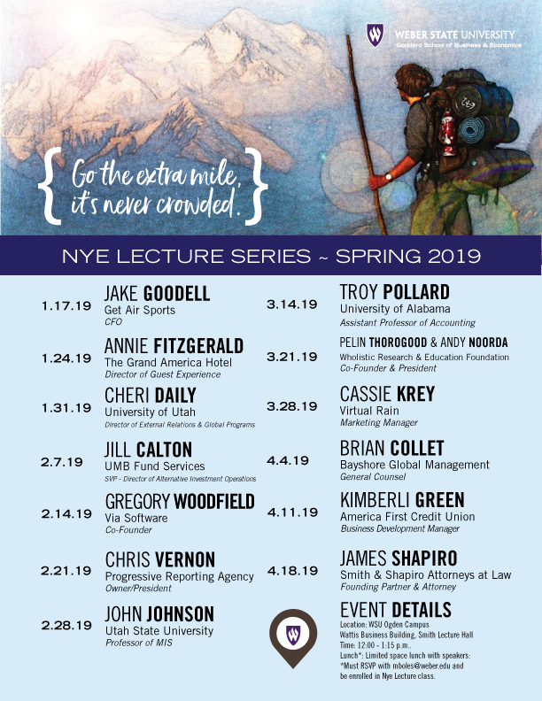 NYE LECTURE SERIES ~ SPRING 2019 1.17.19 JAKE GOODELL Get Air Sports CFO 1.24.19 ANNIE FITZGERALD The Grand America Hotel Director of Guest Experience 1.31.19 CHERI DAILY University of Utah Director of External Relations & Global Programs 2.7.19 JILL CALTON UMB Fund Services SVP - Director of Alternative Investment Operations 2.14.19 GREGORY WOODFIELD Via Software Co-Founder 2.21.19 CHRIS VERNON Progressive Reporting Agency Owner/President 2.28.19 JOHN JOHNSON Utah State University Professor of MIS 3.14.19 TROY POLLARD University of Alabama Assistant Professor of Accounting 3.21.19 PELIN THOROGOOD & ANDY NOORDA Wholistic Research & Education Foundation Co-Founder & President 3.28.19 CASSIE KREY Virtual Rain Marketing Manager 4.4.19 BRIAN COLLET Bayshore Global Management General Counsel 4.11.19 KIMBERLI GREEN America First Credit Union Business Development Manager 4.18.19 JAMES SHAPIRO Smith & Shapiro Attorneys at Law Founding Partner & Attorney EVENT DETAILS Location: WSU Ogden Campus Wattis Business Building, Smith Lecture Hall Time: 12:00 - 1:15 p.m.. Lunch*: Limited space lunch with speakers: *Must RSVP with mboles@weber.edu and be enrolled in Nye Lecture class. {Go the extra mile, it's never crowded. {