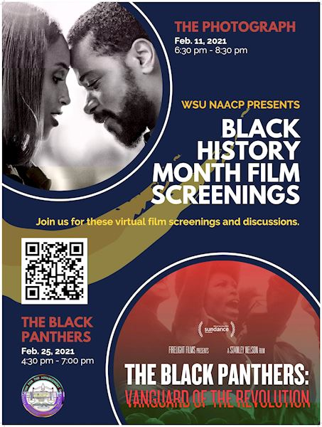 WSU NAACP PRESENTS: Black History Month Film Screenings THE PHOTOGRAPH Feb. 11, 2021 6:30 pm - 8:30 pm THE BLACK PANTHERS Feb. 25, 2021 4:30 pm - 7:00 pm Join us for these virtual film screenings and discussions!