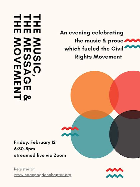 The Music, The Message, & The Movement An evening celebrating the music & prose which fueled the Civil Rights Movement. Friday, February 12 6:30-8pm streamed live via Zoom Register at: www.naacpogdenchapter.org