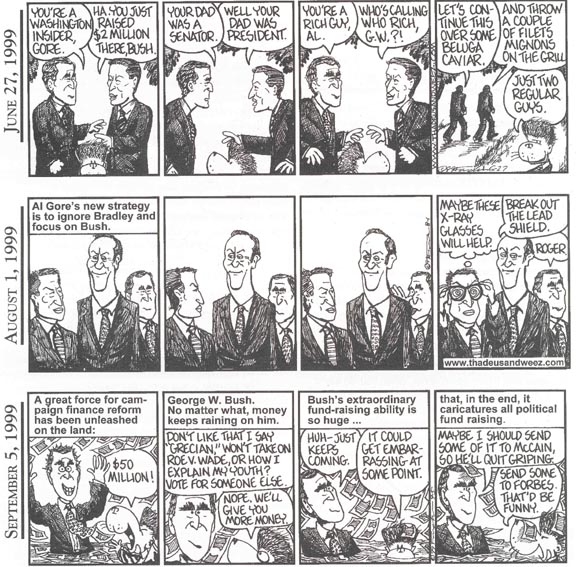 Three cartoon strips of Thadeus and Weez, by Charles Pugsley Fincher.  The first has Al Gore and George W. Bush comparing themselves, each trying to prove that he is just a common man, when the reality is that neither is.  In the second, Al Gore tries unsuccessfully to ignore Bill Bradley to focus on Bush.  In the third,  George W. Bush has political contributions raining down on him, no matter what happens.
